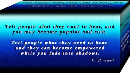 Tell people what they want to hear, and you may become popular and rich....Tell people what they need to hear, and they can become empowered while you fade into the shadows