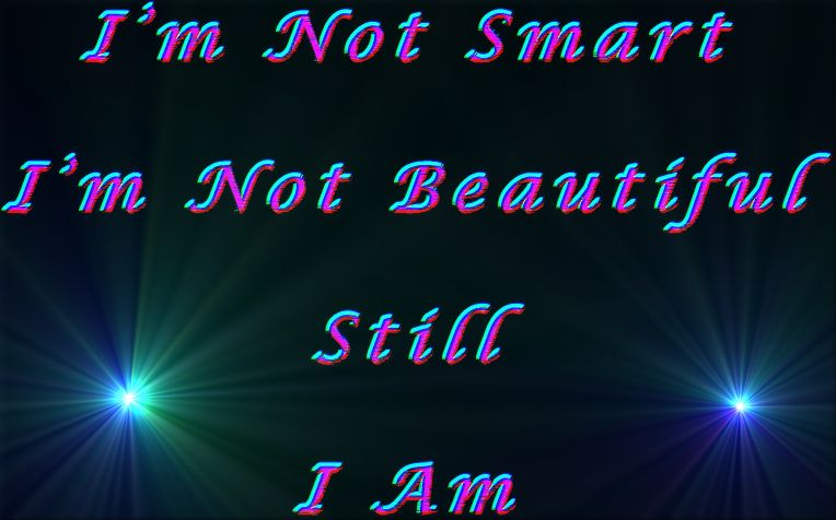 I'm not smart, I'm not beautiful still I am